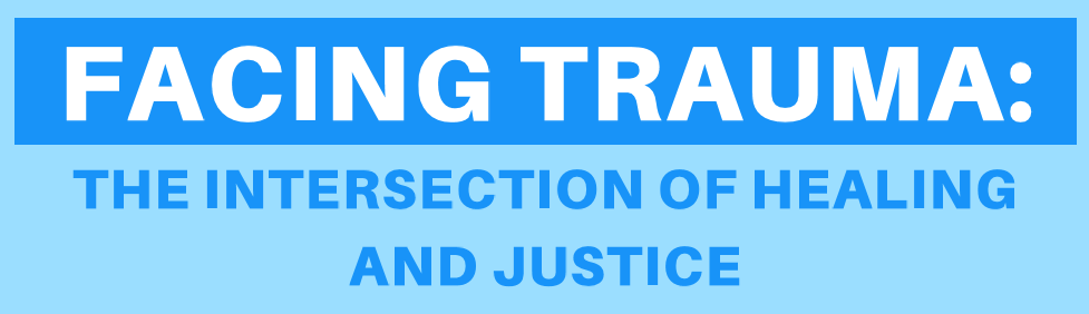 Facing Trauma: The Intersection of Healing and Justice